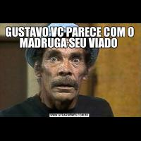 GUSTAVO VC PARECE COM O MADRUGA SEU VIADO