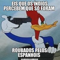 EIS QUE OS ÍNDIOS PERCEBEM QUE SÓ FORAM ROUBADOS PELOS ESPANHOIS