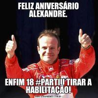 FELIZ ANIVERSÁRIO ALEXANDRE.ENFIM 18 #PARTIU TIRAR A HABILITAÇÃO!
