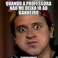 QUANDO A PROFESSORA NÃO ME DEIXA IR AO BANHEIRO