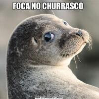 FOCA NO CHURRASCO