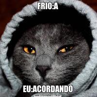 FRIO:AEU:ACORDANDO