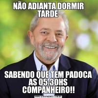 NÃO ADIANTA DORMIR TARDE SABENDO QUE TEM PADOCA AS 05:30HS COMPANHEIRO!!
