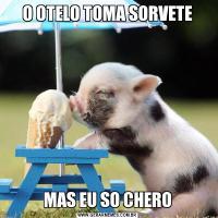 O OTELO TOMA SORVETEMAS EU SO CHERO