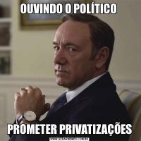 OUVINDO O POLÍTICO PROMETER PRIVATIZAÇÕES