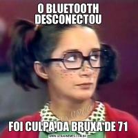O BLUETOOTH DESCONECTOUFOI CULPA DA BRUXA DE 71
