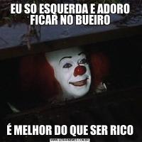 EU SO ESQUERDA E ADORO FICAR NO BUEIROÉ MELHOR DO QUE SER RICO