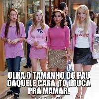 OLHA O TAMANHO DO PAU DAQUELE CARA, TO LOUCA PRA MAMAR!