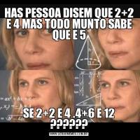 HAS PESSOA DISEM QUE 2+2 E 4 MAS TODO MUNTO SABE QUE E 5SE 2+2 E 4 .4+6 E 12 ??????