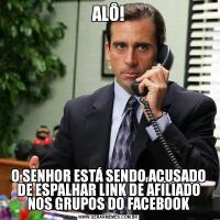 ALÔ!O SENHOR ESTÁ SENDO ACUSADO DE ESPALHAR LINK DE AFILIADO NOS GRUPOS DO FACEBOOK