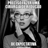 PRECISO FAZER UMA CIRURGIA DE REDUÇÃO DE EXPECTATIVA