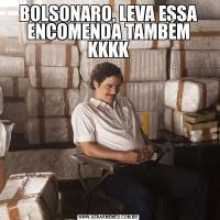 BOLSONARO, LEVA ESSA ENCOMENDA TAMBÉM KKKK