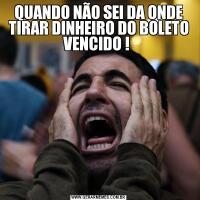 QUANDO NÃO SEI DA ONDE TIRAR DINHEIRO DO BOLETO VENCIDO !