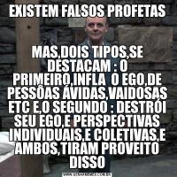 EXISTEM FALSOS PROFETASMAS,DOIS TIPOS,SE DESTACAM : O PRIMEIRO,INFLA  O EGO,DE PESSÔAS ÁVIDAS,VAIDOSAS ETC E,O SEGUNDO : DESTRÓI SEU EGO,E PERSPECTIVAS INDIVIDUAIS,E COLETIVAS,E AMBOS,TIRAM PROVEITO DISSO