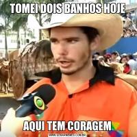 TOMEI DOIS BANHOS HOJEAQUI TEM CORAGEM