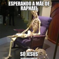 ESPERANDO A MÃE DE RAPHAELSÓ JESUS