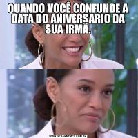 QUANDO VOCÊ CONFUNDE A DATA DO ANIVERSARIO DA SUA IRMÃ.