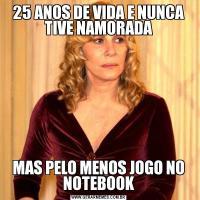25 ANOS DE VIDA E NUNCA TIVE NAMORADAMAS PELO MENOS JOGO NO NOTEBOOK