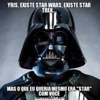 YRIS, EXISTE STAR WARS, EXISTE STAR TREK...MAS O QUE EU QUERIA MESMO ERA
