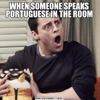 WHEN SOMEONE SPEAKS PORTUGUESE IN THE ROOM