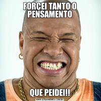 FORÇEI TANTO O PENSAMENTOQUE PEIDEI!!