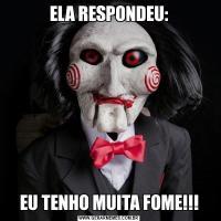 ELA RESPONDEU:EU TENHO MUITA FOME!!!