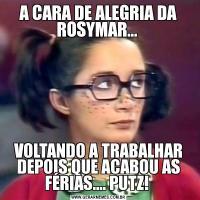 A CARA DE ALEGRIA DA ROSYMAR... VOLTANDO A TRABALHAR DEPOIS QUE ACABOU AS FÉRIAS.... PUTZ!
