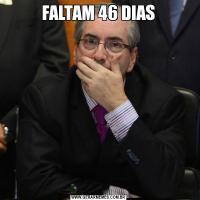 FALTAM 46 DIAS