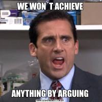 WE WON´T ACHIEVEANYTHING BY ARGUING