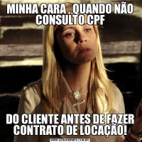 MINHA CARA , QUANDO NÃO CONSULTO CPFDO CLIENTE ANTES DE FAZER CONTRATO DE LOCAÇÃO!