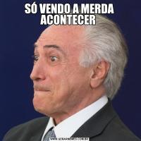 SÓ VENDO A MERDA ACONTECER