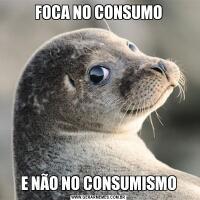 FOCA NO CONSUMOE NÃO NO CONSUMISMO