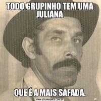 TODO GRUPINHO TEM UMA JULIANAQUE É A MAIS SAFADA.