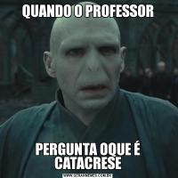 QUANDO O PROFESSORPERGUNTA OQUE É CATACRESE