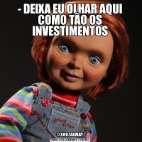 - DEIXA EU OLHAR AQUI COMO TÃO OS INVESTIMENTOS@SOUZAXMAY