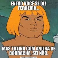ENTÃO VOCÊ SE DIZ FERREIRO...MAS TREINA COM ANILHA DE BORRACHA, SEI NÃO.