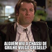 ALGUÉM VIU O CHASSI DE GRILHO VULGO GRESELE?