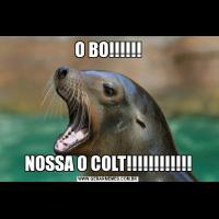 O BO!!!!!!NOSSA O COLT!!!!!!!!!!!!