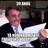 39 ANOS TÁ NOVINHA HEIN!!!  PARABÉNS VALÉRIA