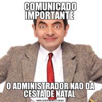 COMUNICADO IMPORTANTE O ADMINISTRADOR NAO DA CESTA DE NATAL