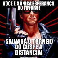 VOCÊ É A ÚNICA ESPERANÇA DO FUTURO! SALVARÁ O TORNEIO DO CUSPE A DISTANCIA!