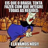EIS QUE O BRASIL TENTA FAZER COM QUE INTEGRE TODAS AS REGIÕES:- E LÁ VAMOS NÓS!!