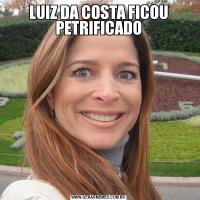 LUIZ DA COSTA FICOU PETRIFICADO