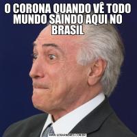O CORONA QUANDO VÊ TODO MUNDO SAINDO AQUI NO BRASIL