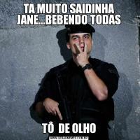 TA MUITO SAIDINHA JANE...BEBENDO TODASTÔ  DE OLHO