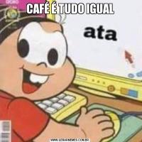 CAFÉ É TUDO IGUAL