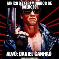 FANICA O EXTREMINADOR DE COLHÕESALVO: DANIEL GANHÃO