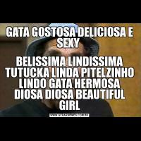 GATA GOSTOSA DELICIOSA E SEXY BELISSIMA LINDISSIMA TUTUCKA LINDA PITELZINHO LINDO GATA HERMOSA DIOSA DIOSA BEAUTIFUL GIRL