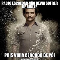 PABLO ESCOLBAR NĀO DEVIA SOFRER DE RINITEPOIS VIVIA CERCADO DE PÓ!