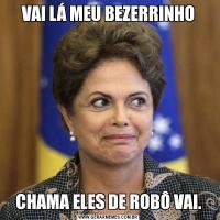 VAI LÁ MEU BEZERRINHOCHAMA ELES DE ROBÔ VAI.